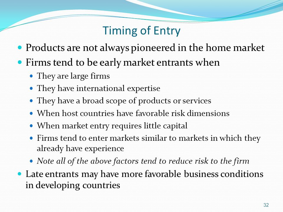 Timing of Entry Products are not always pioneered in the home market Firms tend to be early market entrants when They are large firms They have intern