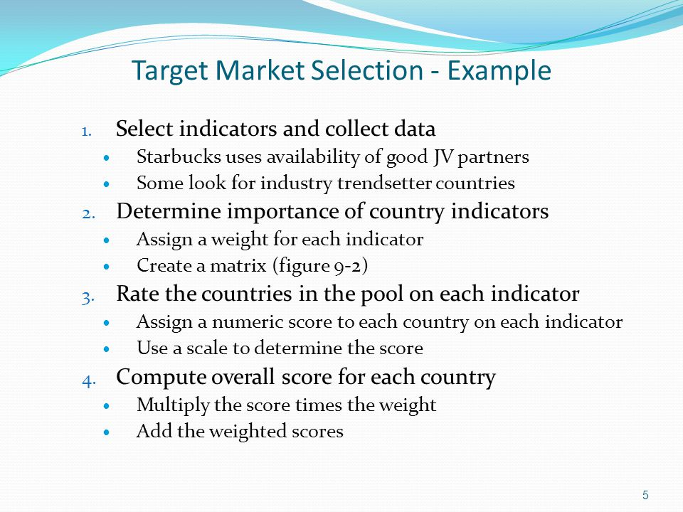 Target Market Selection - Example 1. Select indicators and collect data Starbucks uses availability of good JV partners Some look for industry trendse