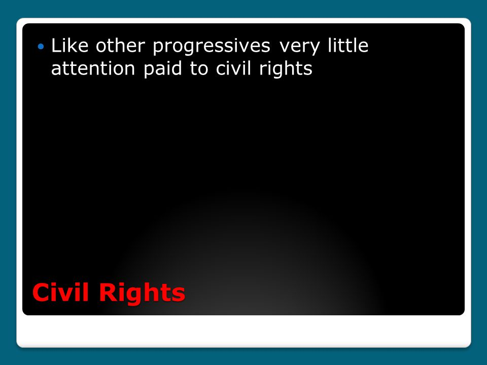 Civil Rights Like other progressives very little attention paid to civil rights