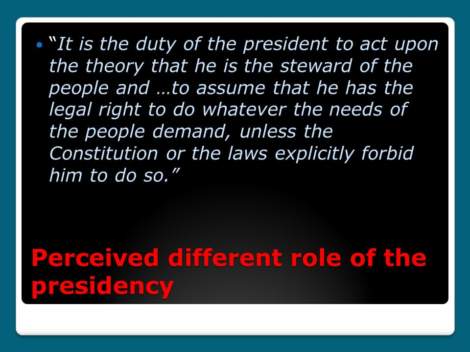 Perceived different role of the presidency It is the duty of the president to act upon the theory that he is the steward of the people and …to assume that he has the legal right to do whatever the needs of the people demand, unless the Constitution or the laws explicitly forbid him to do so.