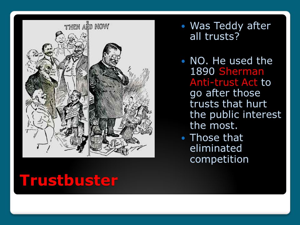 Trustbuster Was Teddy after all trusts? NO. He used the 1890 Sherman Anti-trust Act to go after those trusts that hurt the public interest the most. T