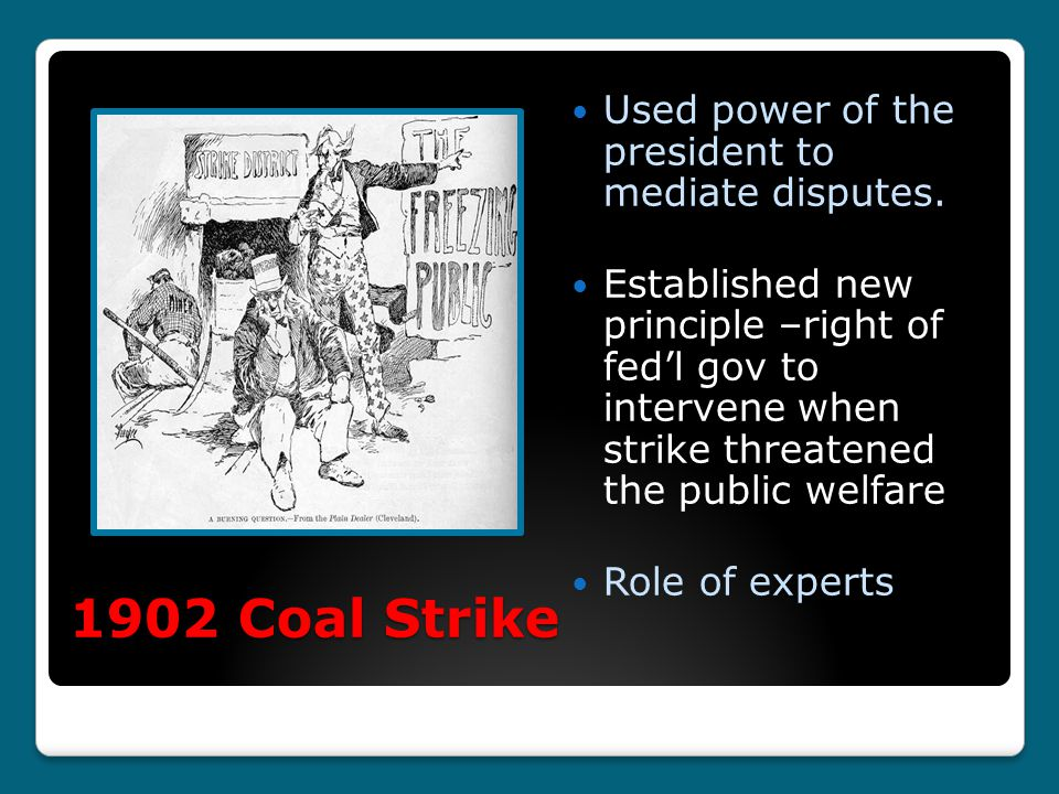 1902 Coal Strike Used power of the president to mediate disputes. Established new principle –right of fed'l gov to intervene when strike threatened th