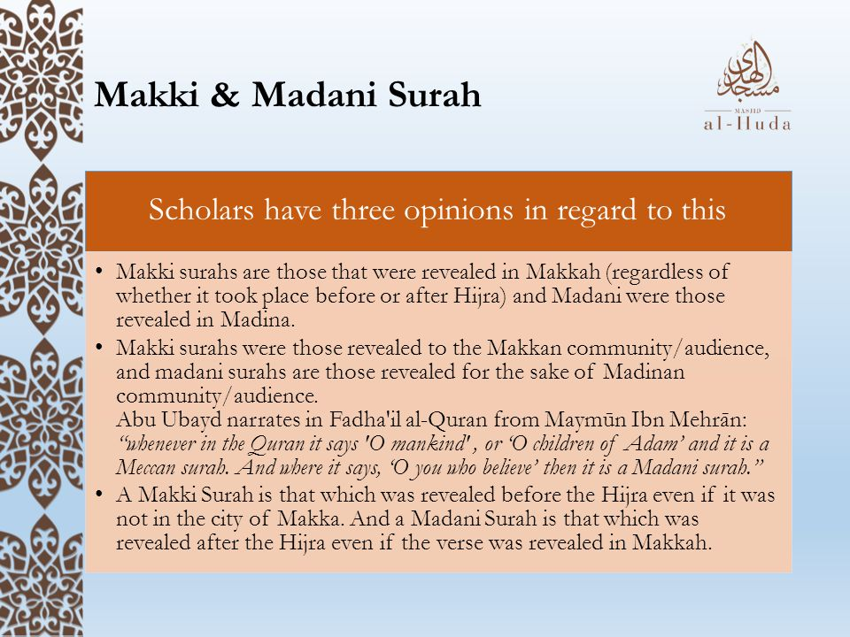 Makki & Madani Surah Scholars have three opinions in regard to this Makki surahs are those that were revealed in Makkah (regardless of whether it took place before or after Hijra) and Madani were those revealed in Madina.