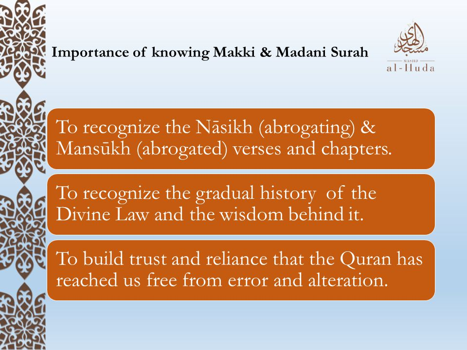 Importance of knowing Makki & Madani Surah To recognize the Nāsikh (abrogating) & Mansūkh (abrogated) verses and chapters.