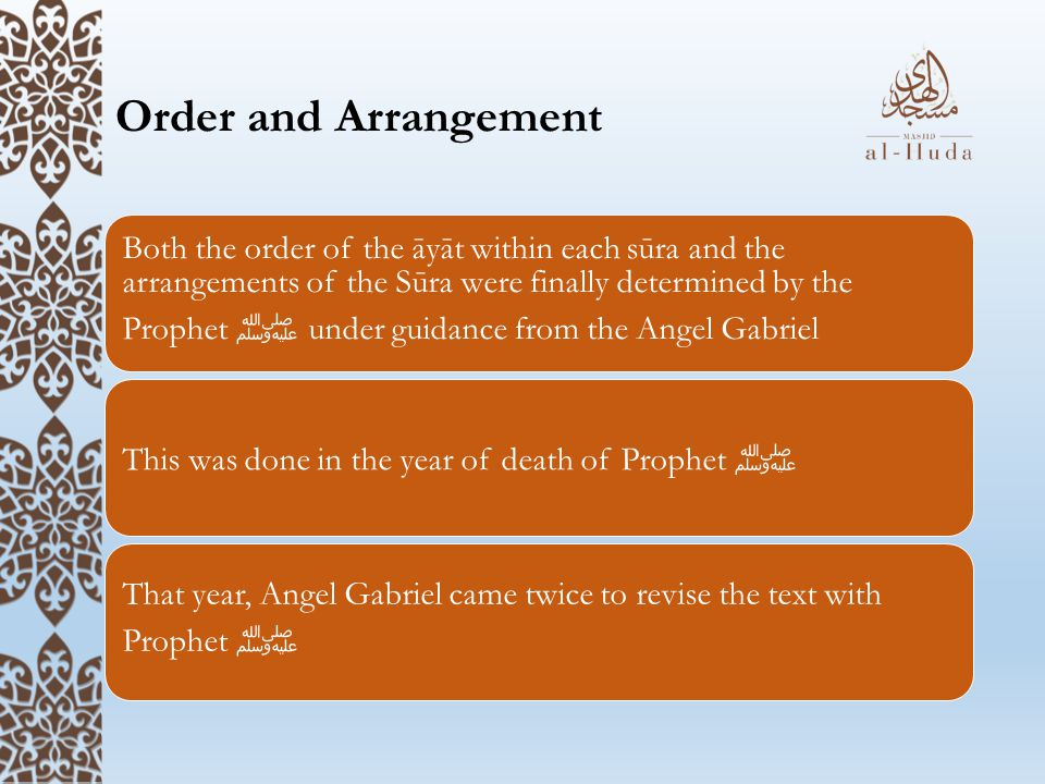 Order and Arrangement Both the order of the āyāt within each sūra and the arrangements of the Sūra were finally determined by the Prophet ﷺ under guidance from the Angel Gabriel This was done in the year of death of Prophet ﷺ That year, Angel Gabriel came twice to revise the text with Prophet ﷺ