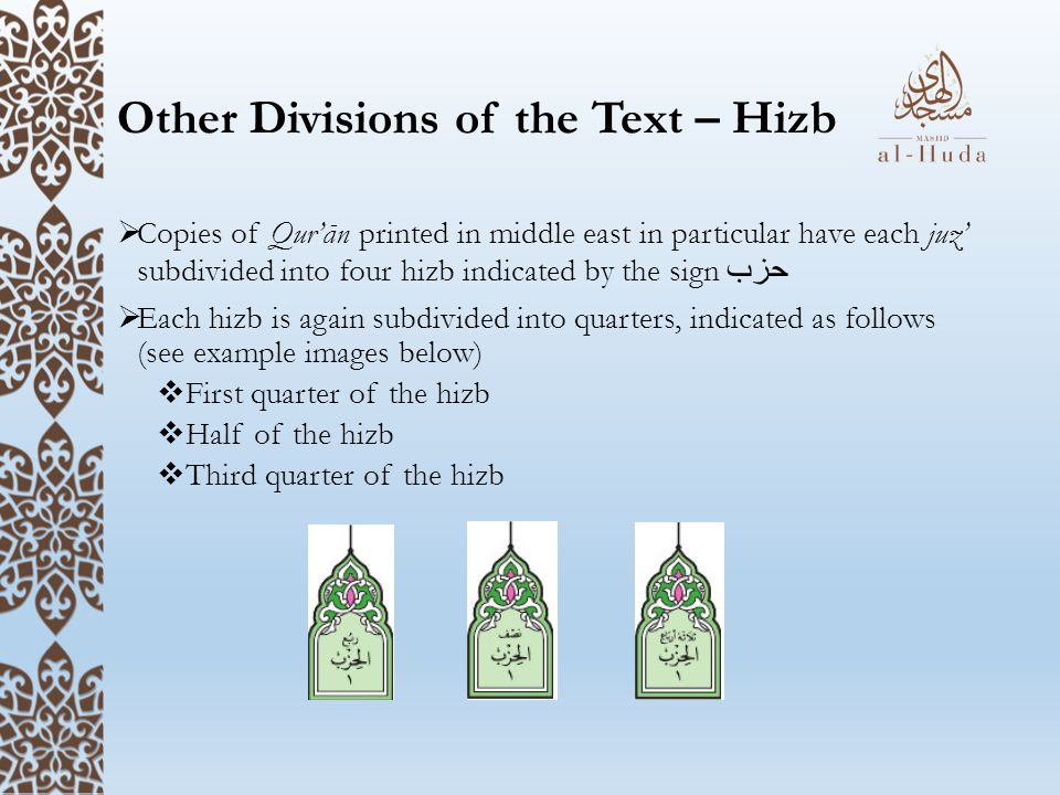 Other Divisions of the Text – Hizb  Copies of Qur'ān printed in middle east in particular have each juz' subdivided into four hizb indicated by the sign حزب  Each hizb is again subdivided into quarters, indicated as follows (see example images below)  First quarter of the hizb  Half of the hizb  Third quarter of the hizb
