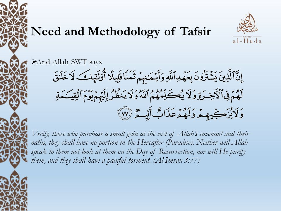 Need and Methodology of Tafsir  And Allah SWT says Verily, those who purchase a small gain at the cost of Allah's covenant and their oaths, they shall have no portion in the Hereafter (Paradise).
