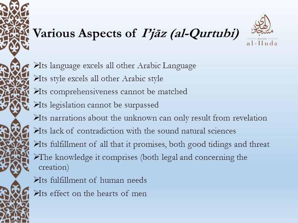 Various Aspects of I'jāz (al-Qurtubi)  Its language excels all other Arabic Language  Its style excels all other Arabic style  Its comprehensiveness cannot be matched  Its legislation cannot be surpassed  Its narrations about the unknown can only result from revelation  Its lack of contradiction with the sound natural sciences  Its fulfillment of all that it promises, both good tidings and threat  The knowledge it comprises (both legal and concerning the creation)  Its fulfillment of human needs  Its effect on the hearts of men