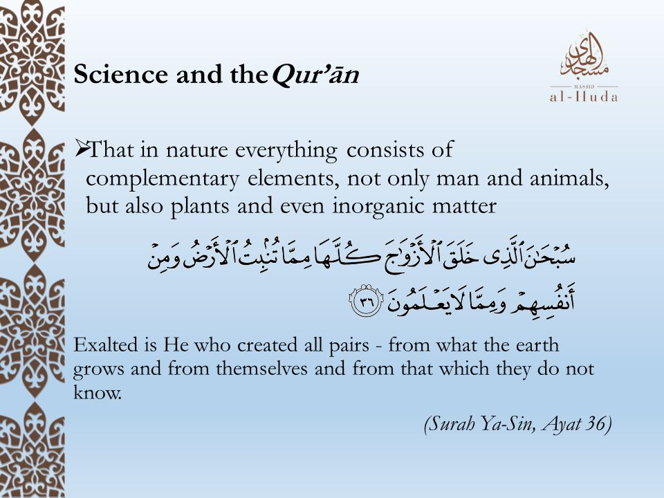 Science and theQur'ān  That in nature everything consists of complementary elements, not only man and animals, but also plants and even inorganic matter Exalted is He who created all pairs - from what the earth grows and from themselves and from that which they do not know.