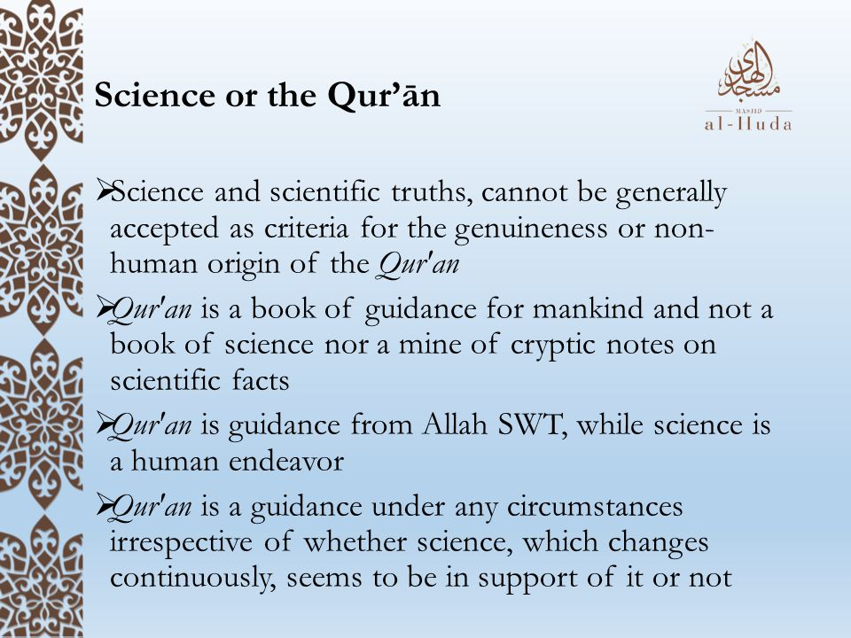 Science or the Qur'ān  Science and scientific truths, cannot be generally accepted as criteria for the genuineness or non- human origin of the Qur an  Qur an is a book of guidance for mankind and not a book of science nor a mine of cryptic notes on scientific facts  Qur an is guidance from Allah SWT, while science is a human endeavor  Qur an is a guidance under any circumstances irrespective of whether science, which changes continuously, seems to be in support of it or not