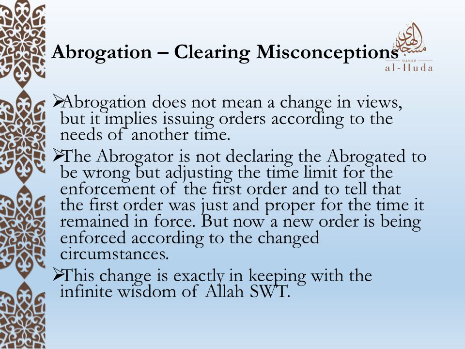 Abrogation – Clearing Misconceptions  Abrogation does not mean a change in views, but it implies issuing orders according to the needs of another time.