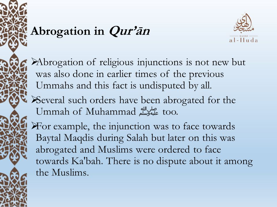 Abrogation in Qur'ān  Abrogation of religious injunctions is not new but was also done in earlier times of the previous Ummahs and this fact is undisputed by all.