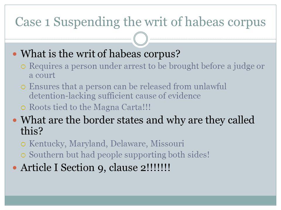 Case 1 Suspending the writ of habeas corpus What is the writ of habeas corpus.