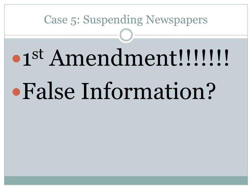 Case 5: Suspending Newspapers 1 st Amendment!!!!!!! False Information