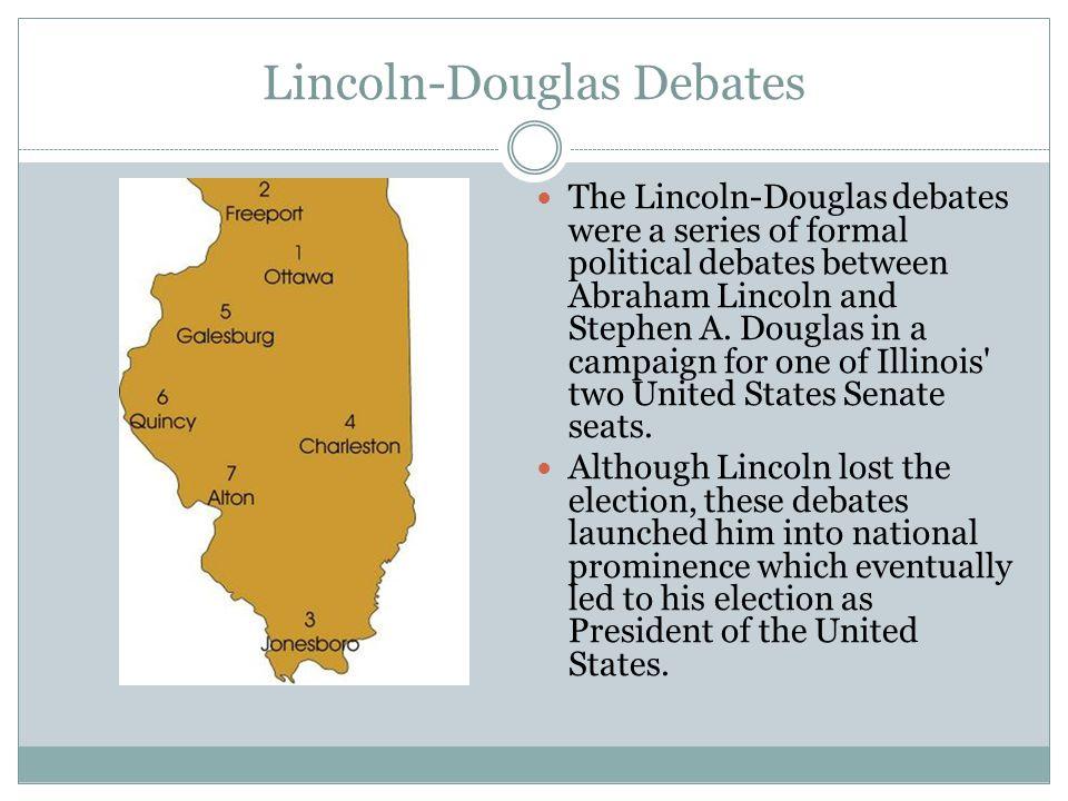 Lincoln-Douglas Debates The Lincoln-Douglas debates were a series of formal political debates between Abraham Lincoln and Stephen A.