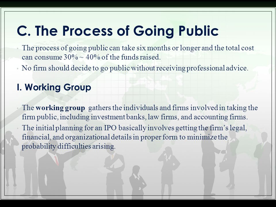 C. The Process of Going Public The process of going public can take six months or longer and the total cost can consume 30% ~ 40% of the funds raised.