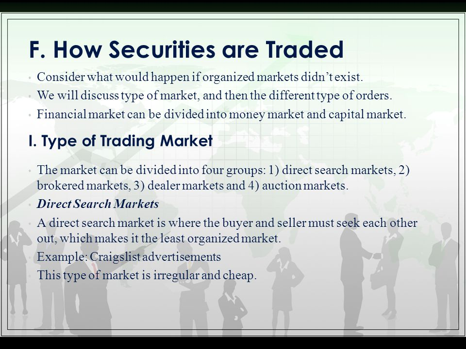 F. How Securities are Traded Consider what would happen if organized markets didn't exist. We will discuss type of market, and then the different type