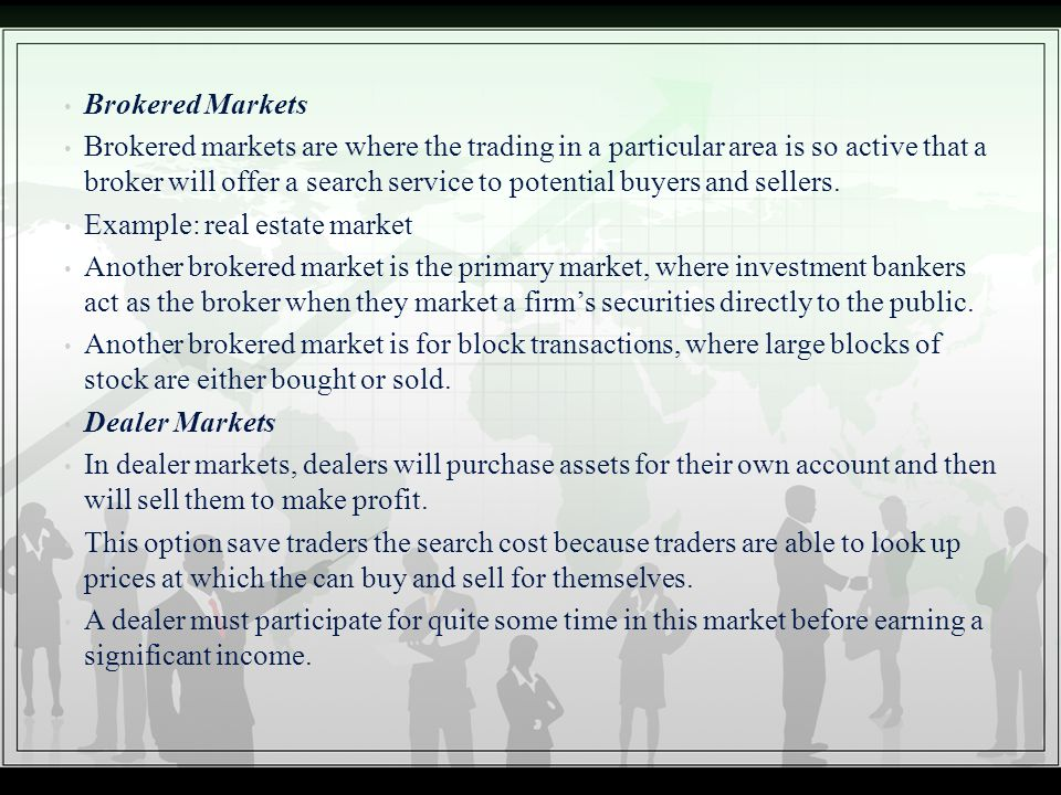 Brokered Markets Brokered markets are where the trading in a particular area is so active that a broker will offer a search service to potential buyer