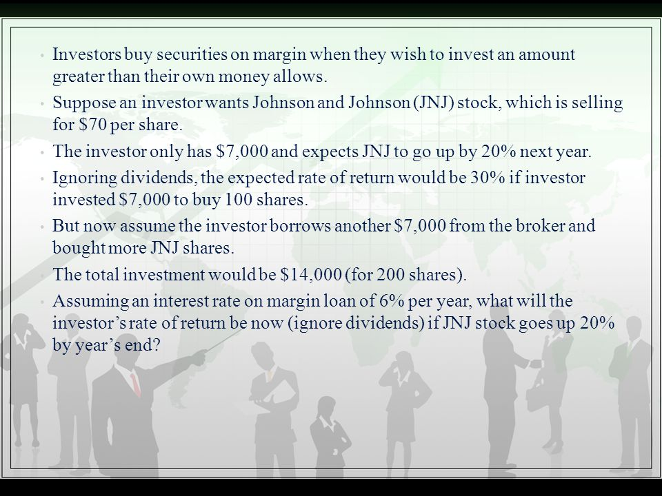 Investors buy securities on margin when they wish to invest an amount greater than their own money allows. Suppose an investor wants Johnson and Johns