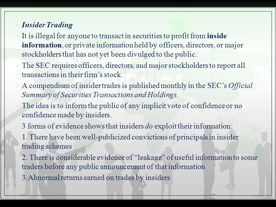 Insider Trading It is illegal for anyone to transact in securities to profit from inside information, or private information held by officers, directo