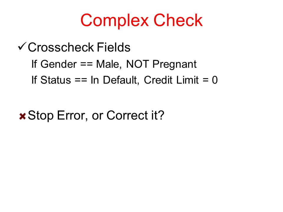 Complex Check Crosscheck Fields If Gender == Male, NOT Pregnant If Status == In Default, Credit Limit = 0 Stop Error, or Correct it