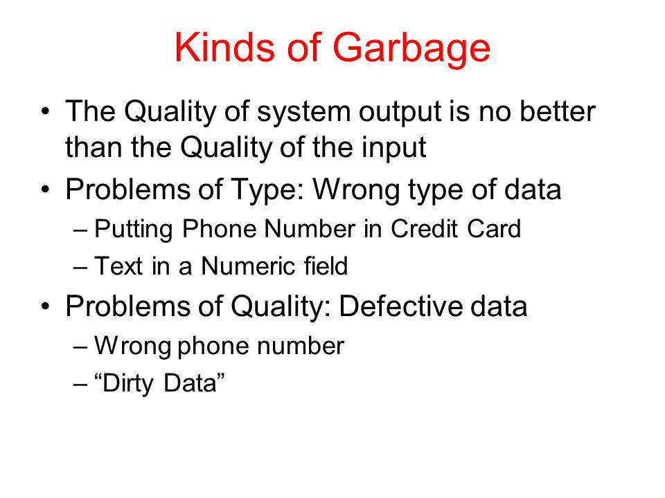 Kinds of Garbage The Quality of system output is no better than the Quality of the input Problems of Type: Wrong type of data –Putting Phone Number in