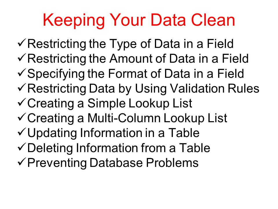 Keeping Your Data Clean Restricting the Type of Data in a Field Restricting the Amount of Data in a Field Specifying the Format of Data in a Field Restricting Data by Using Validation Rules Creating a Simple Lookup List Creating a Multi-Column Lookup List Updating Information in a Table Deleting Information from a Table Preventing Database Problems