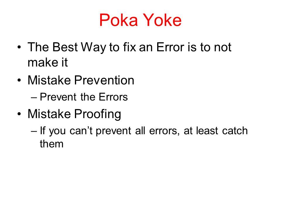 Poka Yoke The Best Way to fix an Error is to not make it Mistake Prevention –Prevent the Errors Mistake Proofing –If you can't prevent all errors, at