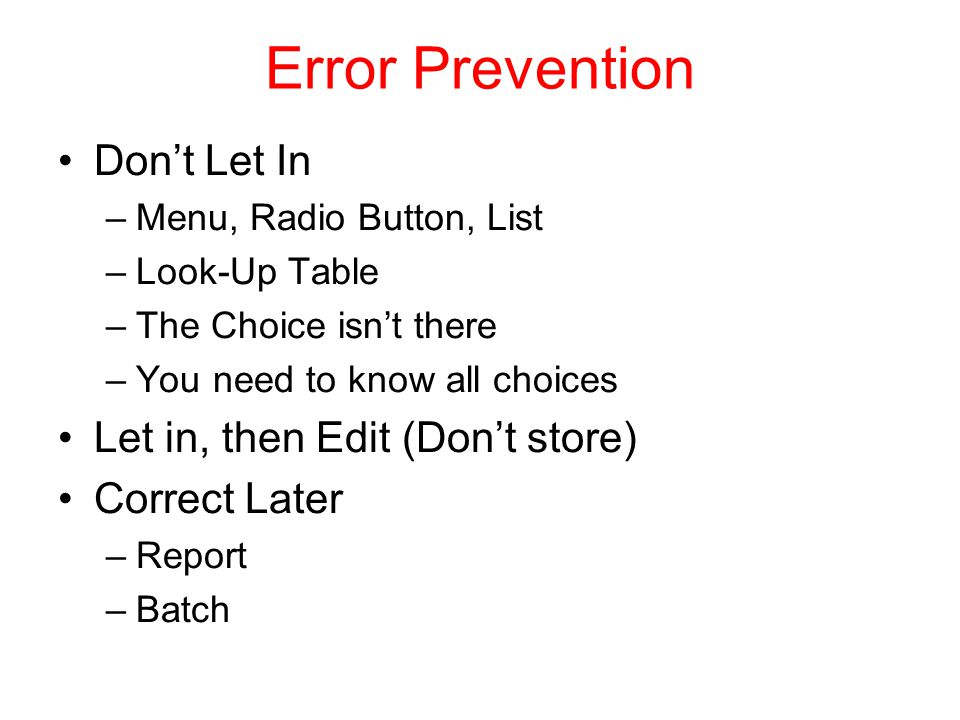 Error Prevention Don't Let In –Menu, Radio Button, List –Look-Up Table –The Choice isn't there –You need to know all choices Let in, then Edit (Don't store) Correct Later –Report –Batch