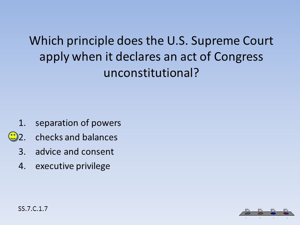 Which principle does the U.S. Supreme Court apply when it declares an act of Congress unconstitutional? SS.7.C.1.7 1.separation of powers 2.checks and