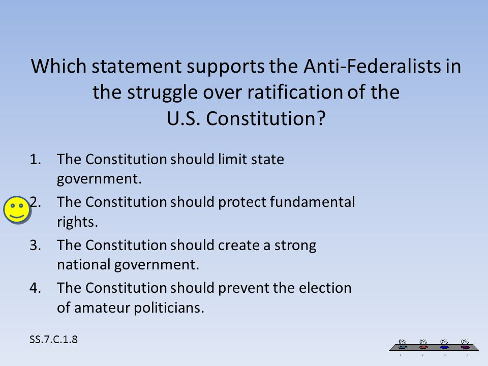 Which statement supports the Anti-Federalists in the struggle over ratification of the U.S. Constitution? SS.7.C.1.8 1.The Constitution should limit s