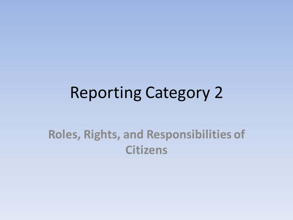 Reporting Category 2 Roles, Rights, and Responsibilities of Citizens