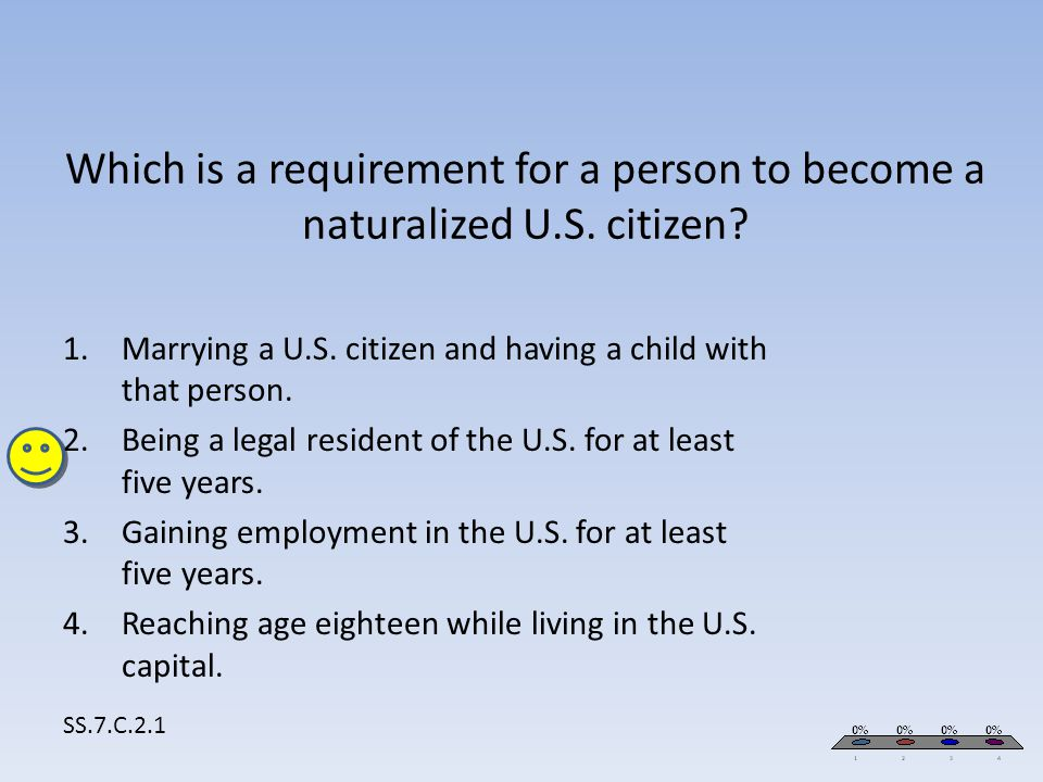 Which is a requirement for a person to become a naturalized U.S. citizen? SS.7.C.2.1 1.Marrying a U.S. citizen and having a child with that person. 2.