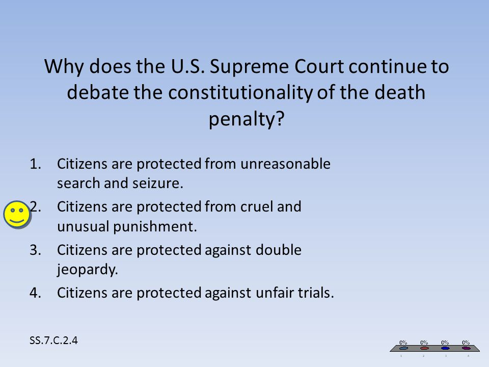 Why does the U.S. Supreme Court continue to debate the constitutionality of the death penalty? SS.7.C.2.4 1.Citizens are protected from unreasonable s