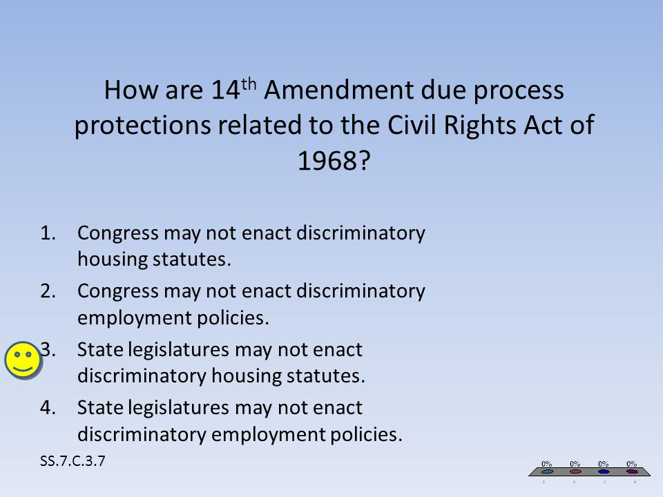 How are 14 th Amendment due process protections related to the Civil Rights Act of 1968? SS.7.C.3.7 1.Congress may not enact discriminatory housing st