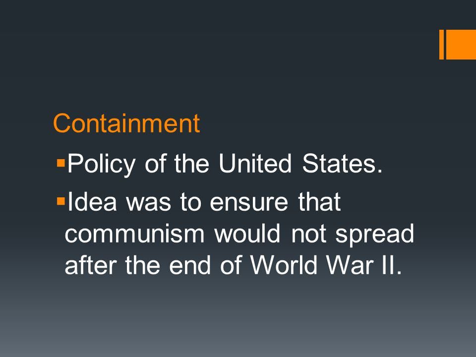 Examples of Containment:  Military Examples:  Korean War  Vietnam War  Charlie Wilson's War (Afghanistan)  Foreign Policy Examples:  Truman Doctrine  Marshall Plan