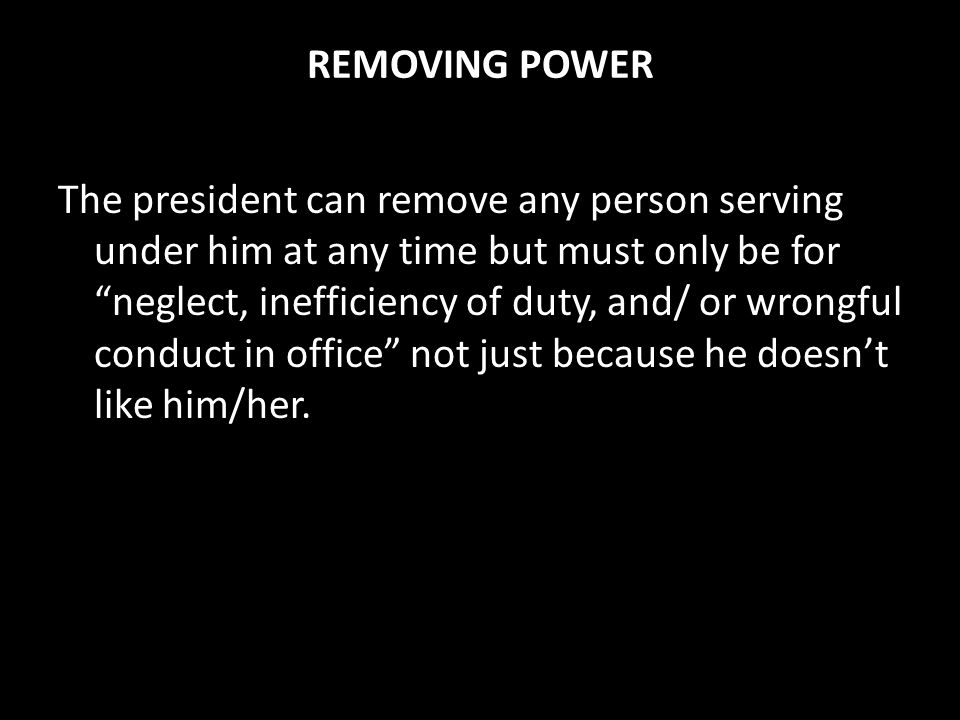 REMOVING POWER The president can remove any person serving under him at any time but must only be for neglect, inefficiency of duty, and/ or wrongful conduct in office not just because he doesn't like him/her.