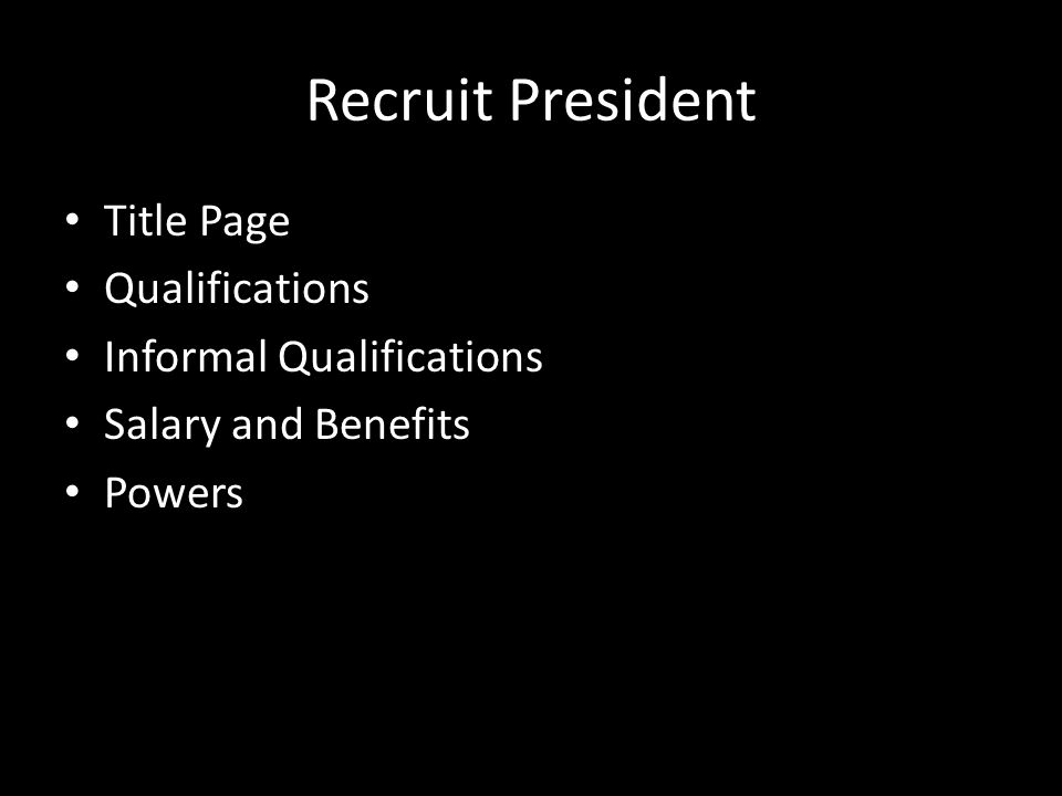 Recruit President Title Page Qualifications Informal Qualifications Salary and Benefits Powers