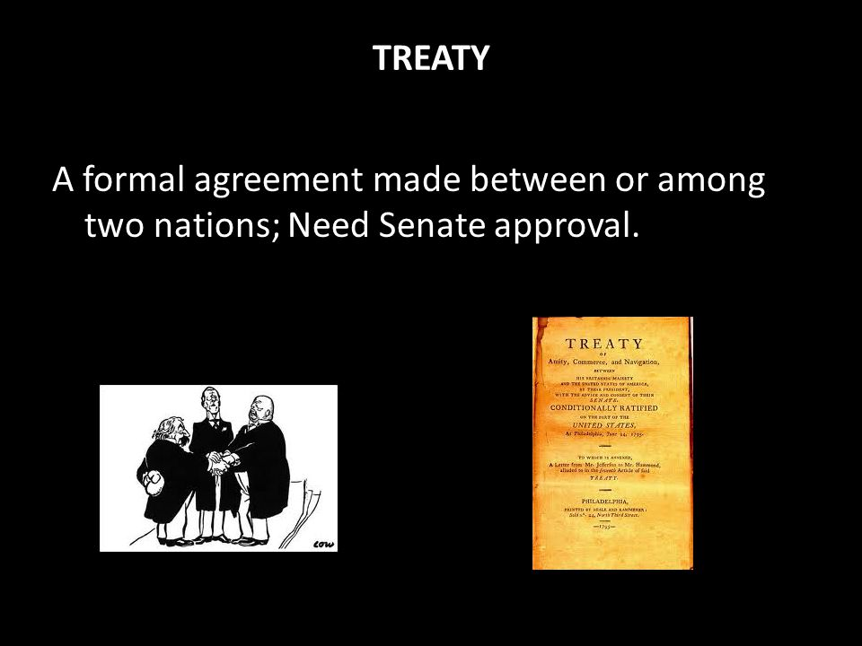 TREATY A formal agreement made between or among two nations; Need Senate approval.