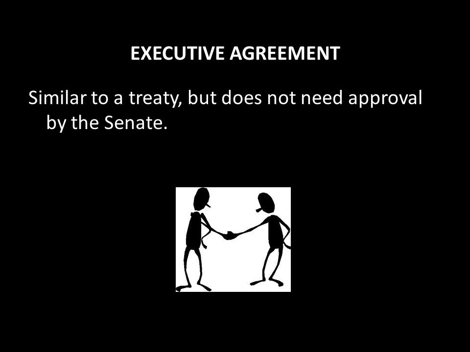 EXECUTIVE AGREEMENT Similar to a treaty, but does not need approval by the Senate.