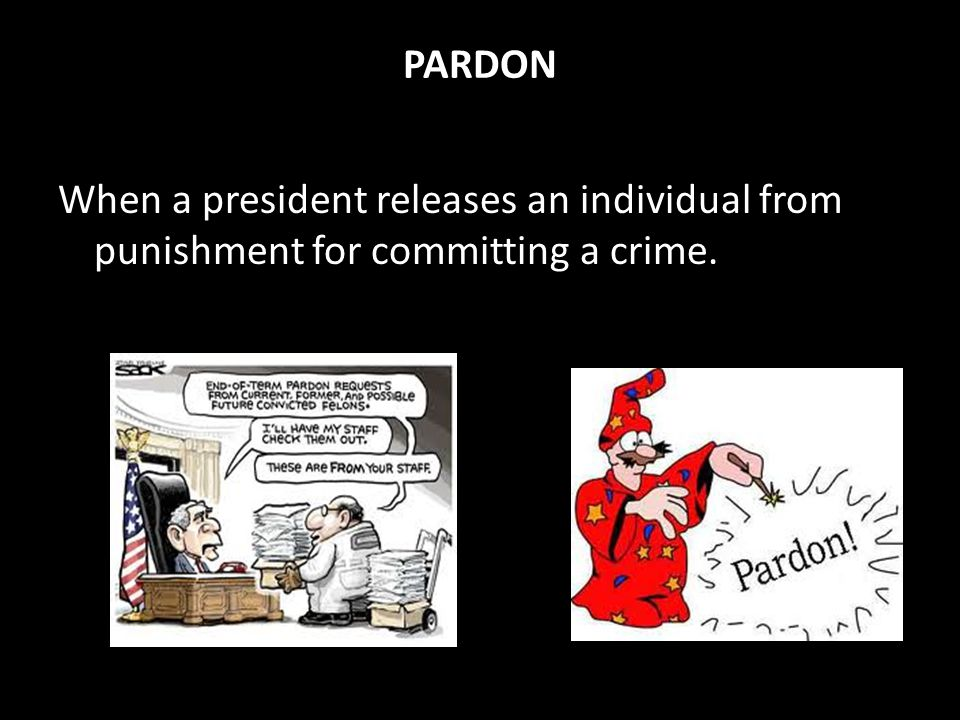 PARDON When a president releases an individual from punishment for committing a crime.