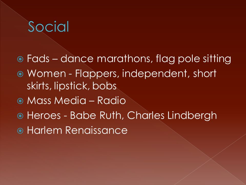  Fads – dance marathons, flag pole sitting  Women - Flappers, independent, short skirts, lipstick, bobs  Mass Media – Radio  Heroes - Babe Ruth, Charles Lindbergh  Harlem Renaissance