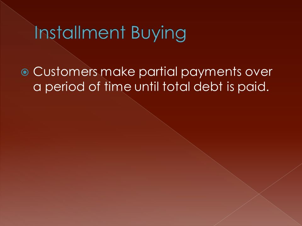  Customers make partial payments over a period of time until total debt is paid.