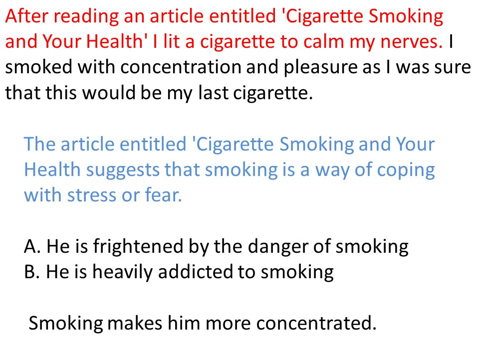 After reading an article entitled 'Cigarette Smoking and Your Health' I lit a cigarette to calm my nerves. I smoked with concentration and pleasure as