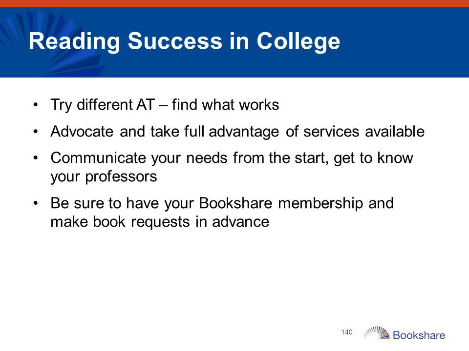Reading Success in College Try different AT – find what works Advocate and take full advantage of services available Communicate your needs from the s