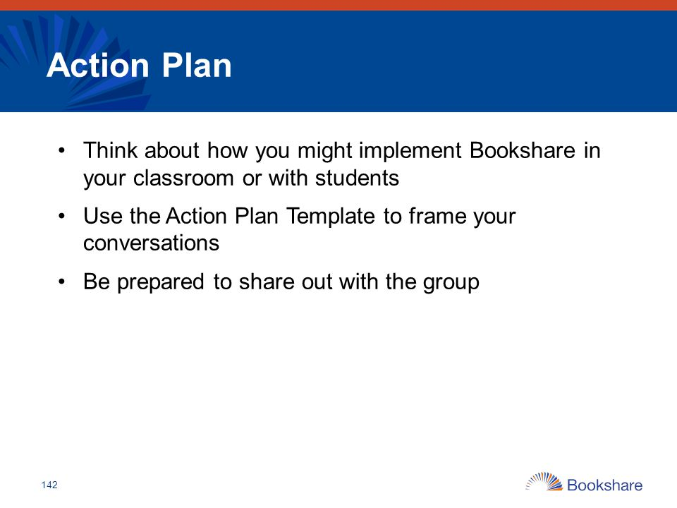 Action Plan Think about how you might implement Bookshare in your classroom or with students Use the Action Plan Template to frame your conversations
