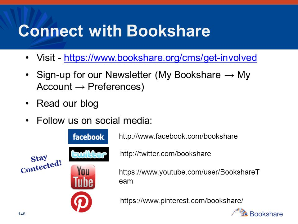 Connect with Bookshare Visit - https://www.bookshare.org/cms/get-involvedhttps://www.bookshare.org/cms/get-involved Sign-up for our Newsletter (My Boo