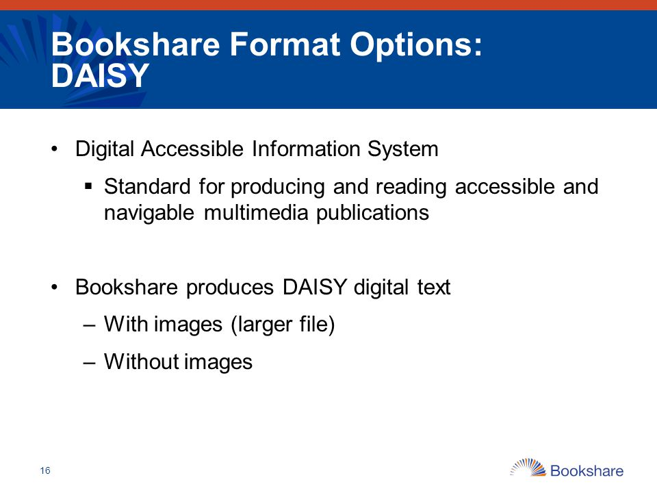Bookshare Format Options: DAISY Digital Accessible Information System  Standard for producing and reading accessible and navigable multimedia publica