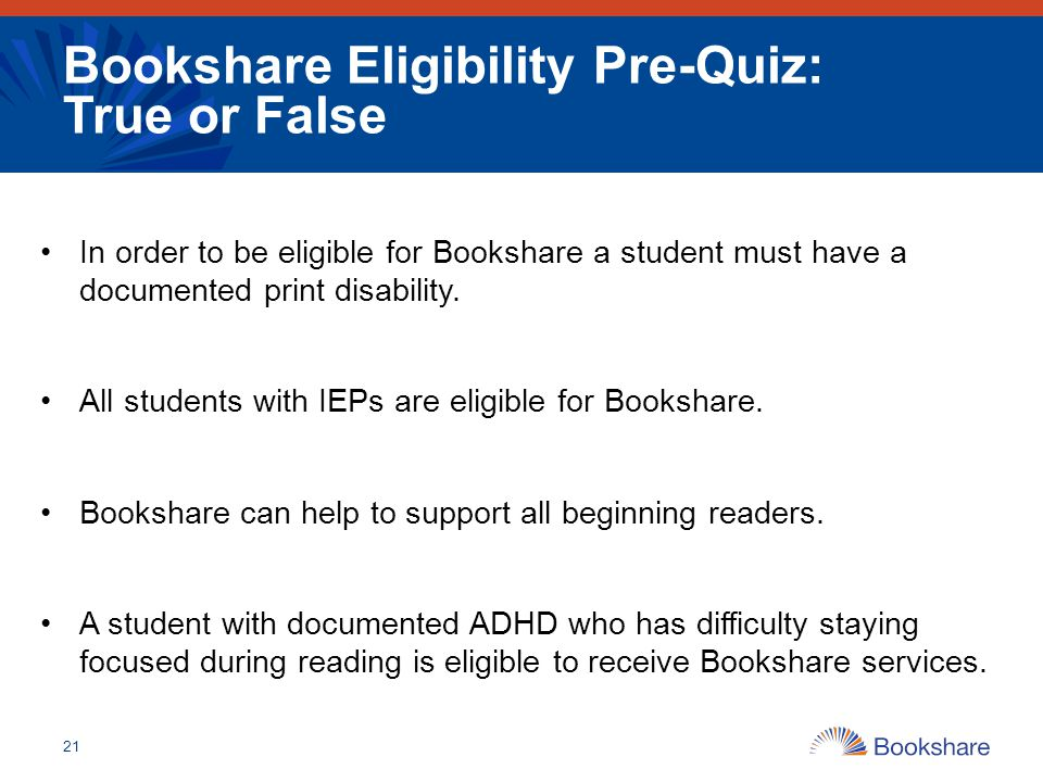 Bookshare Eligibility Pre-Quiz: True or False 21 In order to be eligible for Bookshare a student must have a documented print disability. All students