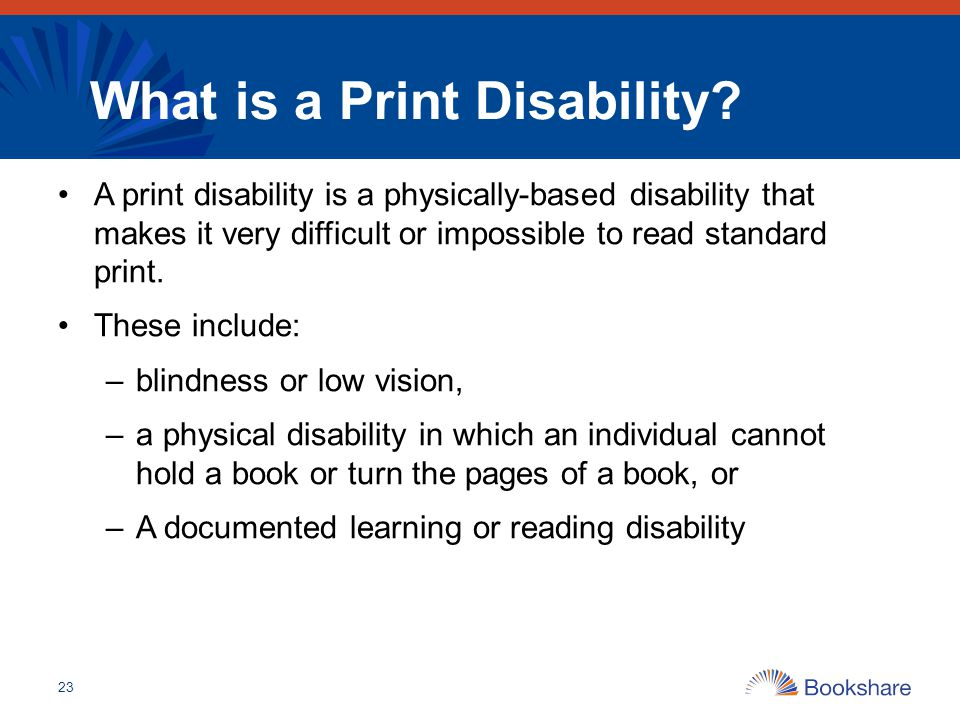 What is a Print Disability? A print disability is a physically-based disability that makes it very difficult or impossible to read standard print. The